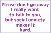 Please don't go away. I really want to talk to you, but social anxiety makes it hard.